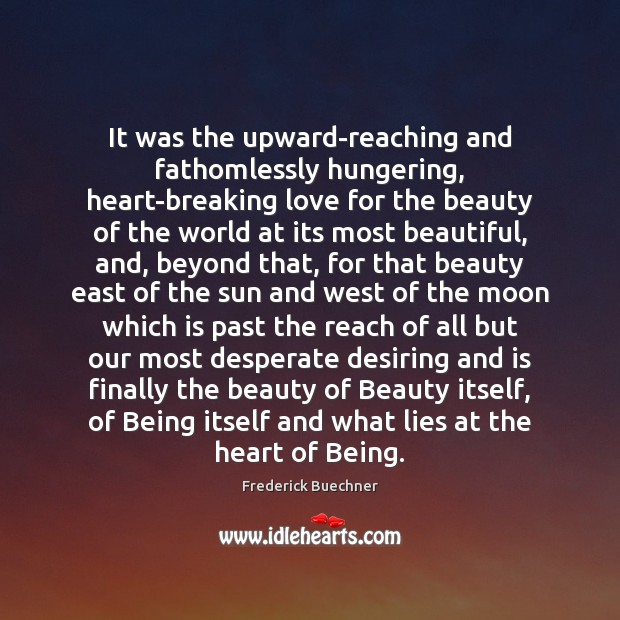 It was the upward-reaching and fathomlessly hungering, heart-breaking love for the beauty Frederick Buechner Picture Quote
