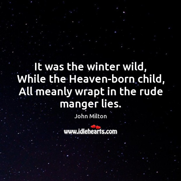 It was the winter wild, While the Heaven-born child, All meanly wrapt John Milton Picture Quote