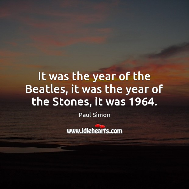 It was the year of the Beatles, it was the year of the Stones, it was 1964. Paul Simon Picture Quote