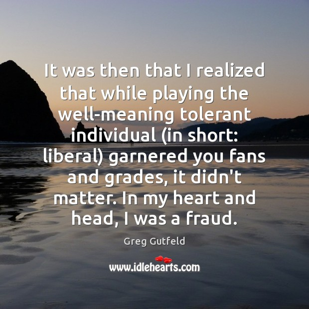 It was then that I realized that while playing the well-meaning tolerant Greg Gutfeld Picture Quote