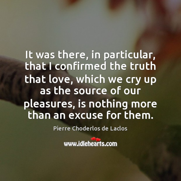 It was there, in particular, that I confirmed the truth that love, Pierre Choderlos de Laclos Picture Quote