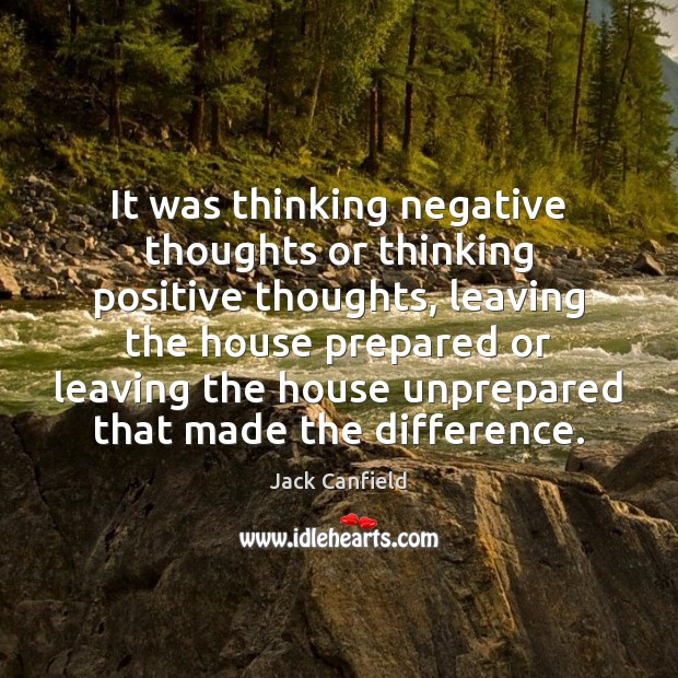 It was thinking negative thoughts or thinking positive thoughts, leaving the house Image