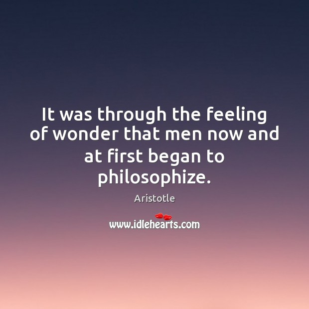 It was through the feeling of wonder that men now and at first began to philosophize. Image