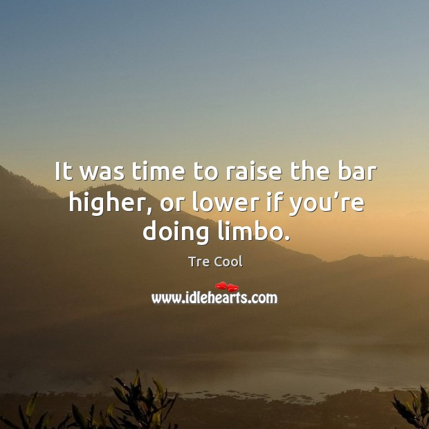 It was time to raise the bar higher, or lower if you're doing limbo. Tre Cool Picture Quote