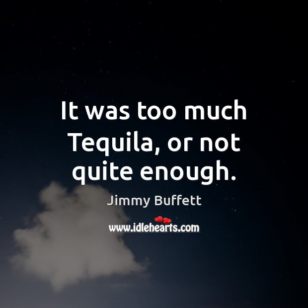 It was too much Tequila, or not quite enough. Jimmy Buffett Picture Quote