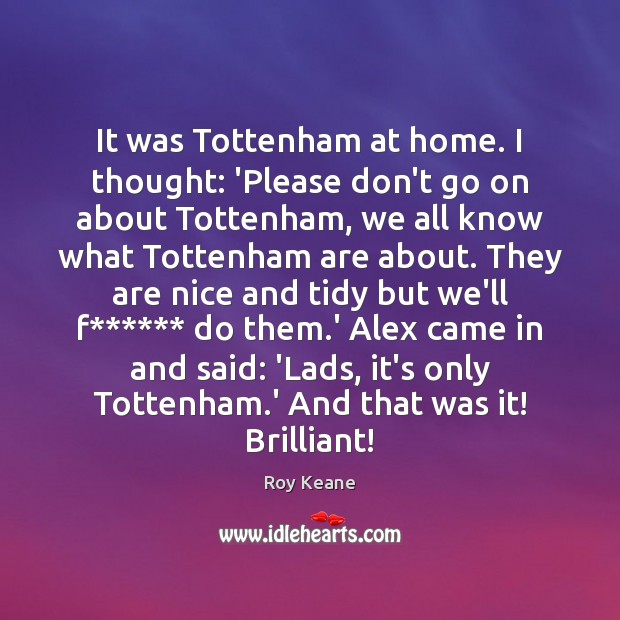 It was Tottenham at home. I thought: 'Please don't go on about Roy Keane Picture Quote
