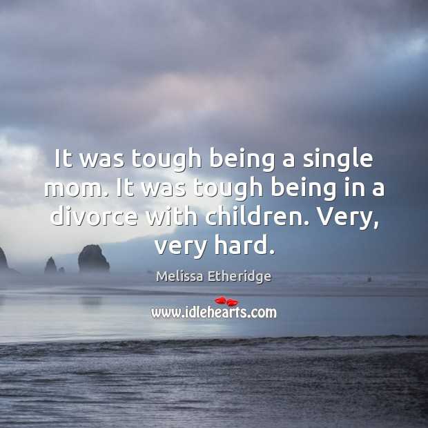 It was tough being a single mom. It was tough being in Melissa Etheridge Picture Quote