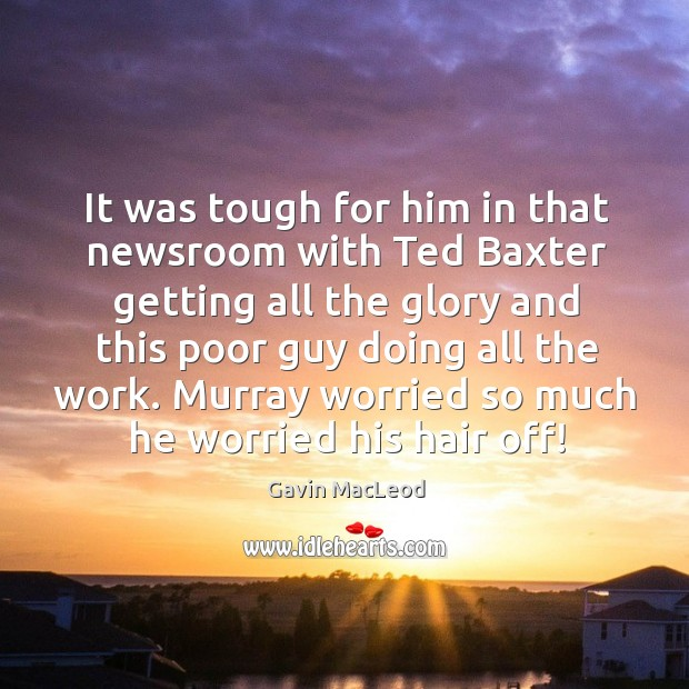 Image, It was tough for him in that newsroom with ted baxter getting all the glory and this poor guy doing all the work.