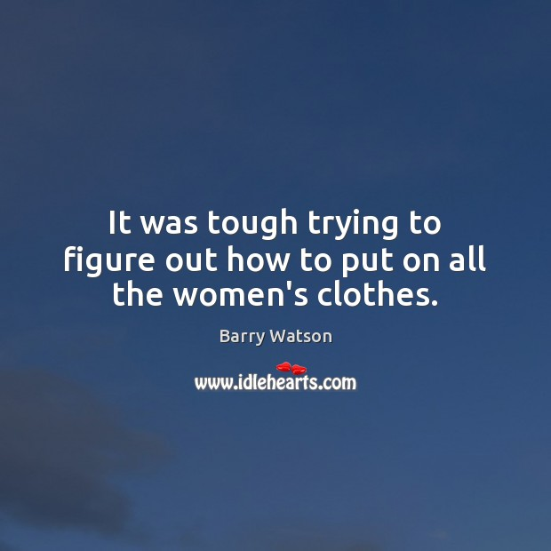 It was tough trying to figure out how to put on all the women's clothes. Barry Watson Picture Quote