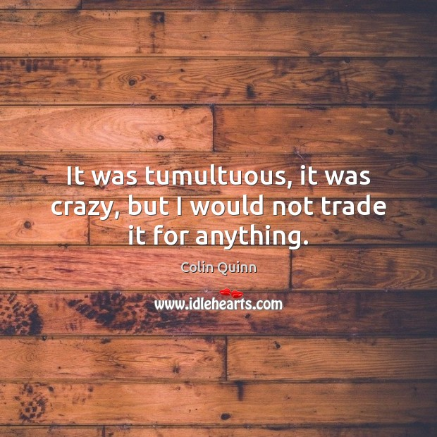 It was tumultuous, it was crazy, but I would not trade it for anything. Image