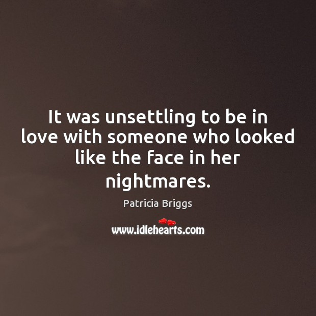 It was unsettling to be in love with someone who looked like the face in her nightmares. Patricia Briggs Picture Quote