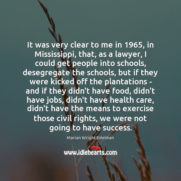 It was very clear to me in 1965, in Mississippi, that, as a Marian Wright Edelman Picture Quote