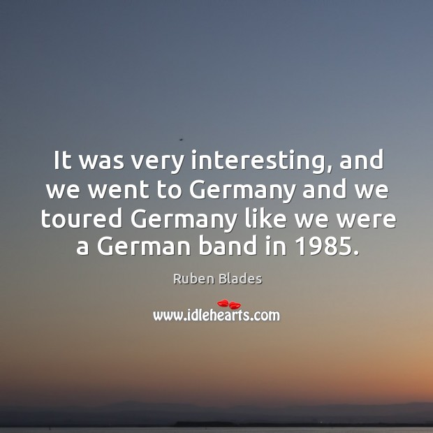 It was very interesting, and we went to germany and we toured germany like we were a german band in 1985. Ruben Blades Picture Quote