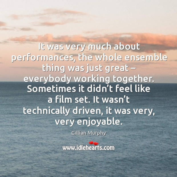 It was very much about performances, the whole ensemble thing was just great – everybody working together. Cillian Murphy Picture Quote