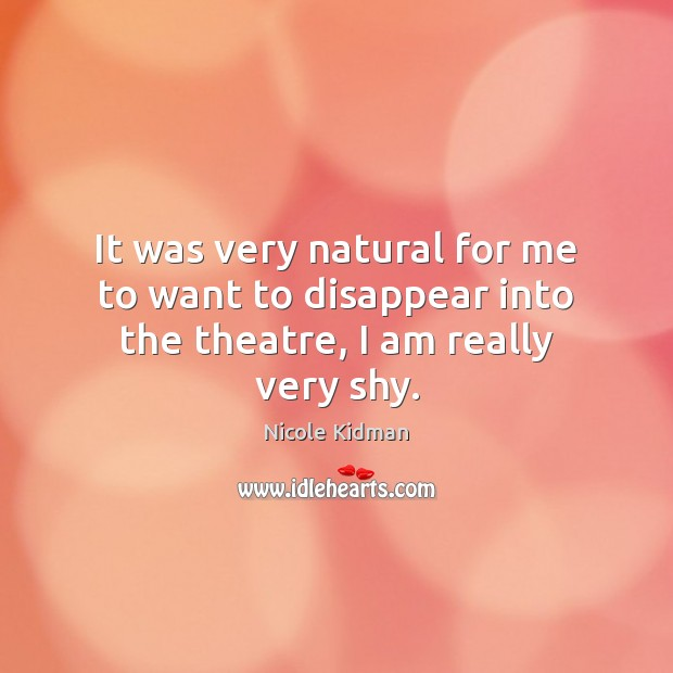 It was very natural for me to want to disappear into the theatre, I am really very shy. Nicole Kidman Picture Quote