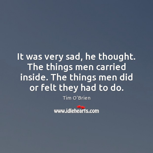 It was very sad, he thought. The things men carried inside. The Tim O'Brien Picture Quote