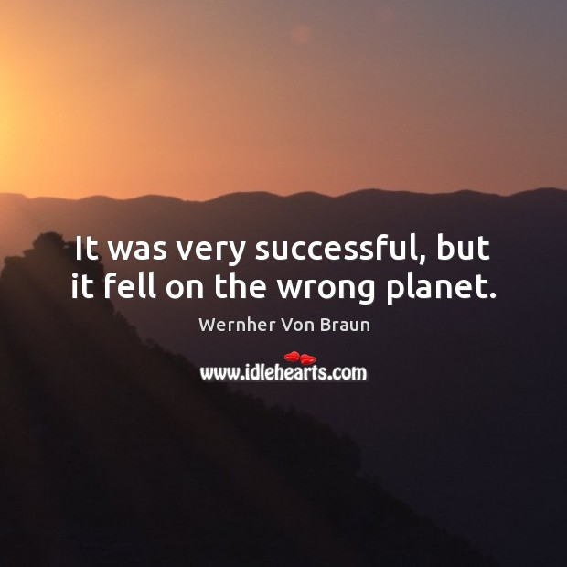 It was very successful, but it fell on the wrong planet. Wernher Von Braun Picture Quote