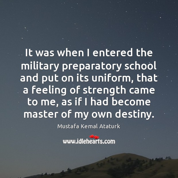 It was when I entered the military preparatory school and put on Mustafa Kemal Ataturk Picture Quote