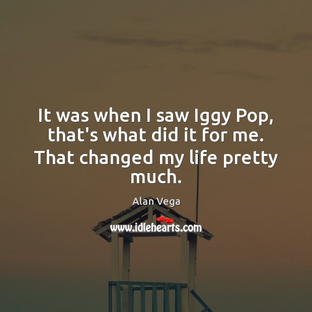 Image, It was when I saw Iggy Pop, that's what did it for me. That changed my life pretty much.