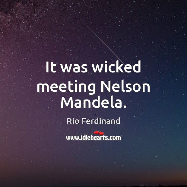 It was wicked meeting Nelson Mandela. Rio Ferdinand Picture Quote