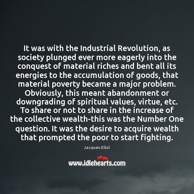 It was with the Industrial Revolution, as society plunged ever more eagerly Jacques Ellul Picture Quote