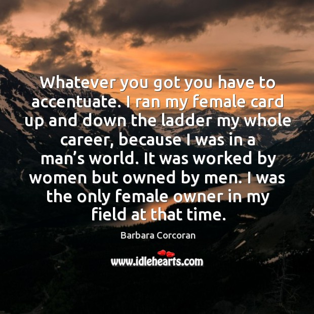 It was worked by women but owned by men. I was the only female owner in my field at that time. Image