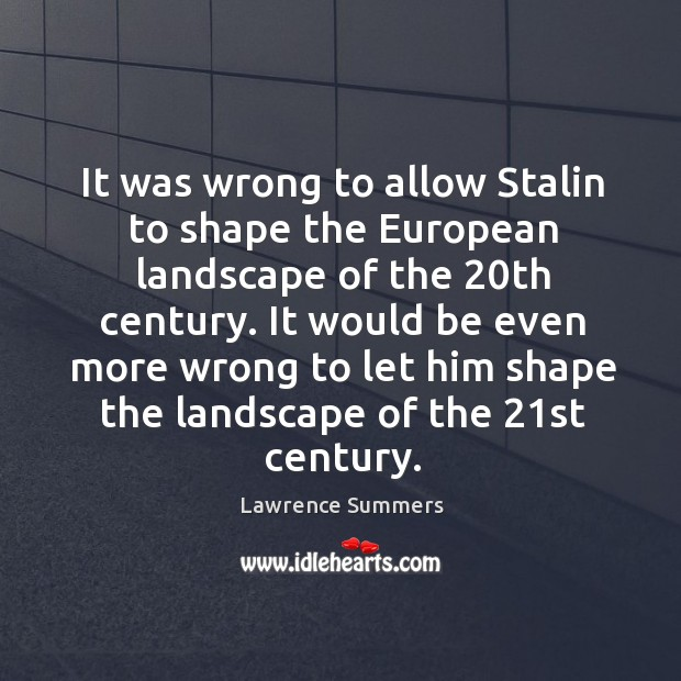 It was wrong to allow stalin to shape the european landscape of the 20th century. Lawrence Summers Picture Quote