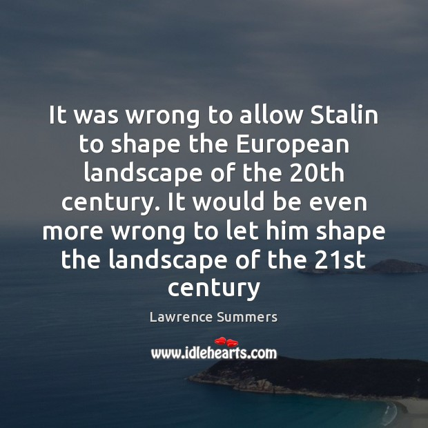 It was wrong to allow Stalin to shape the European landscape of Lawrence Summers Picture Quote