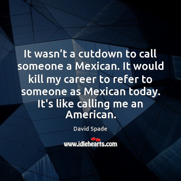 It wasn't a cutdown to call someone a Mexican. It would kill Image