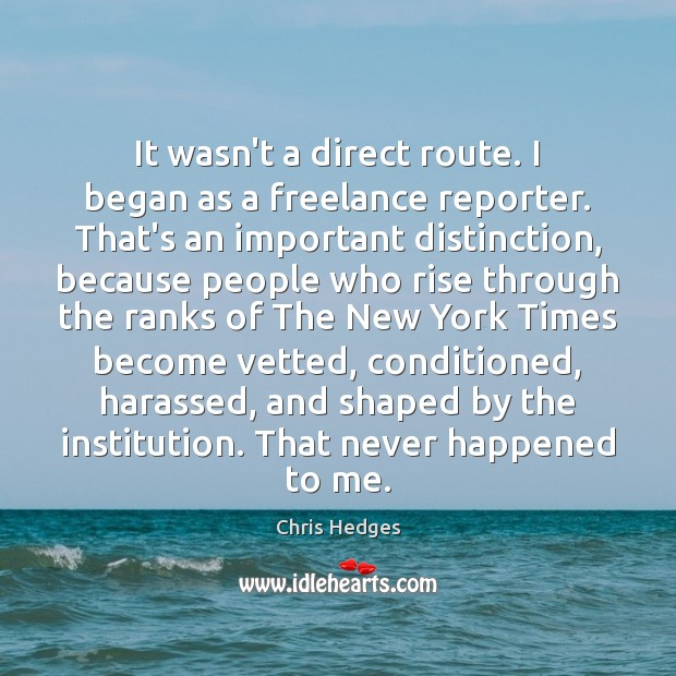 It wasn't a direct route. I began as a freelance reporter. That's Image
