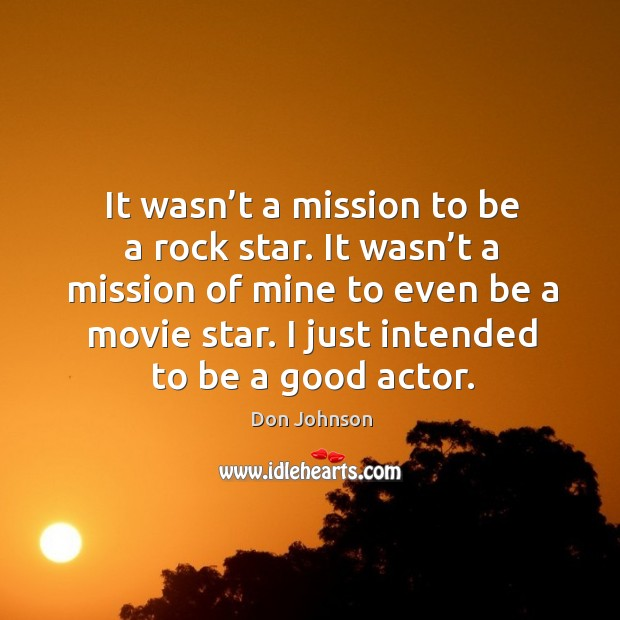 It wasn't a mission to be a rock star. It wasn't a mission of mine to even be a movie star. Don Johnson Picture Quote