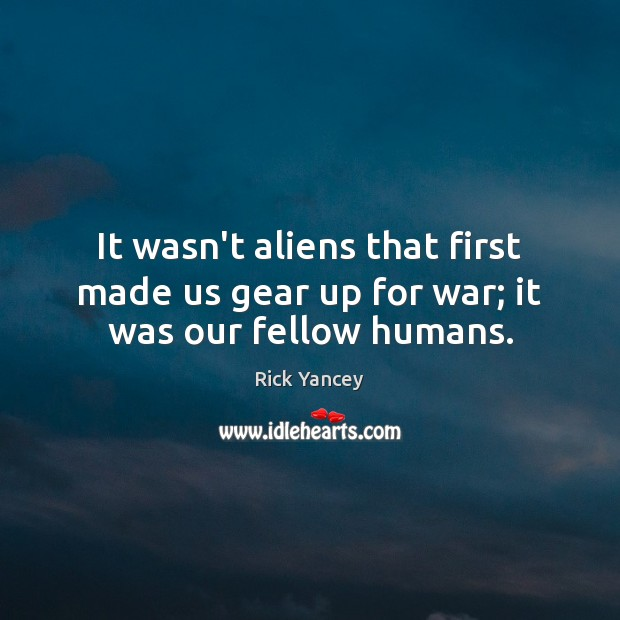 It wasn't aliens that first made us gear up for war; it was our fellow humans. Rick Yancey Picture Quote