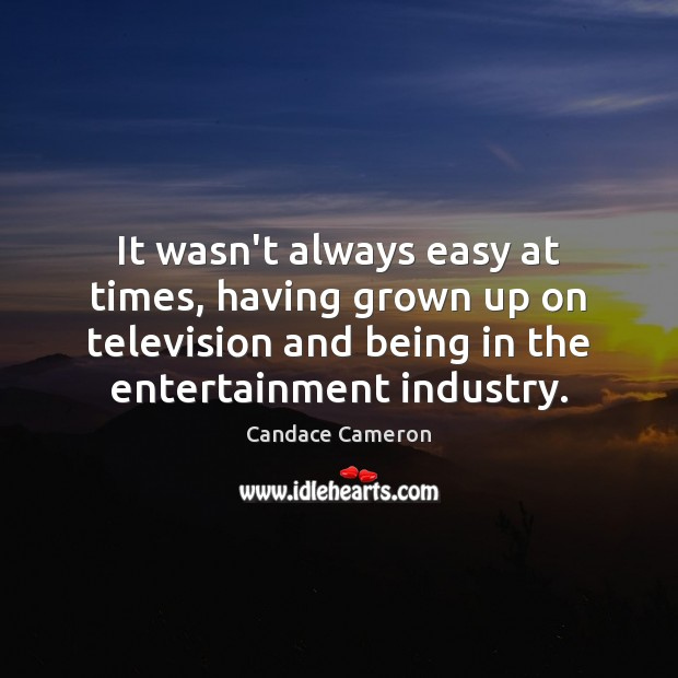 It wasn't always easy at times, having grown up on television and Image