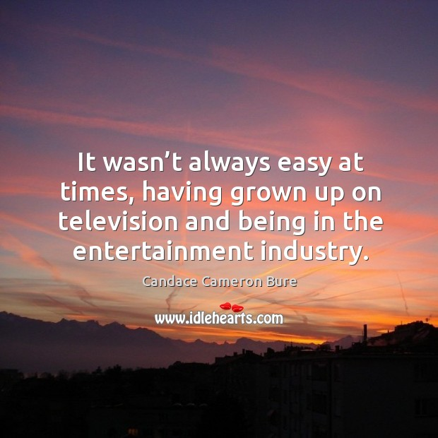 Image, It wasn't always easy at times, having grown up on television and being in the entertainment industry.