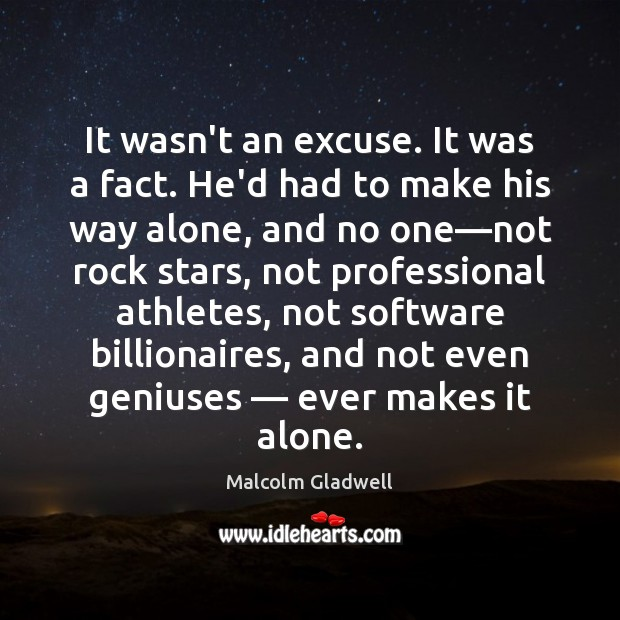 It wasn't an excuse. It was a fact. He'd had to make Malcolm Gladwell Picture Quote