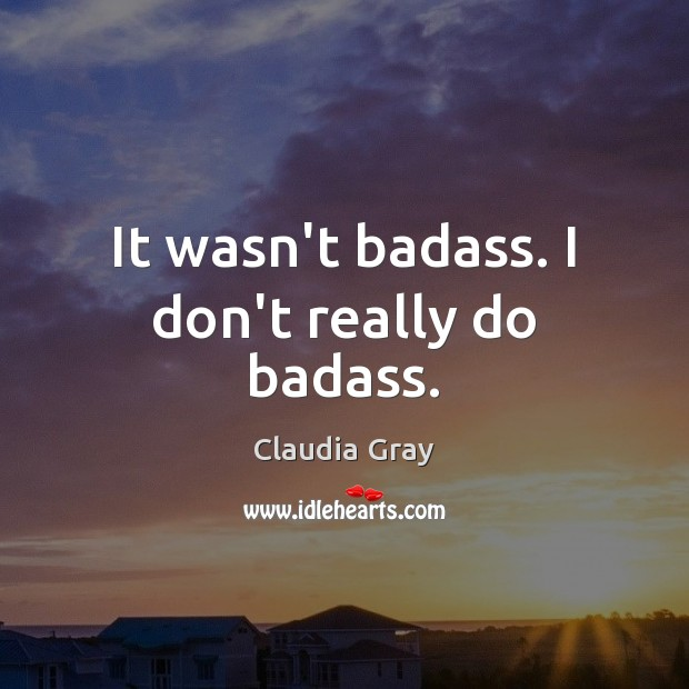 It wasn't badass. I don't really do badass. Image