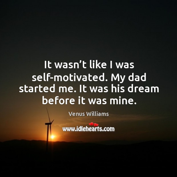 It wasn't like I was self-motivated. My dad started me. It was his dream before it was mine. Image