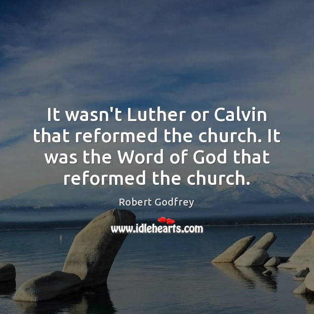It wasn't Luther or Calvin that reformed the church. It was the Image