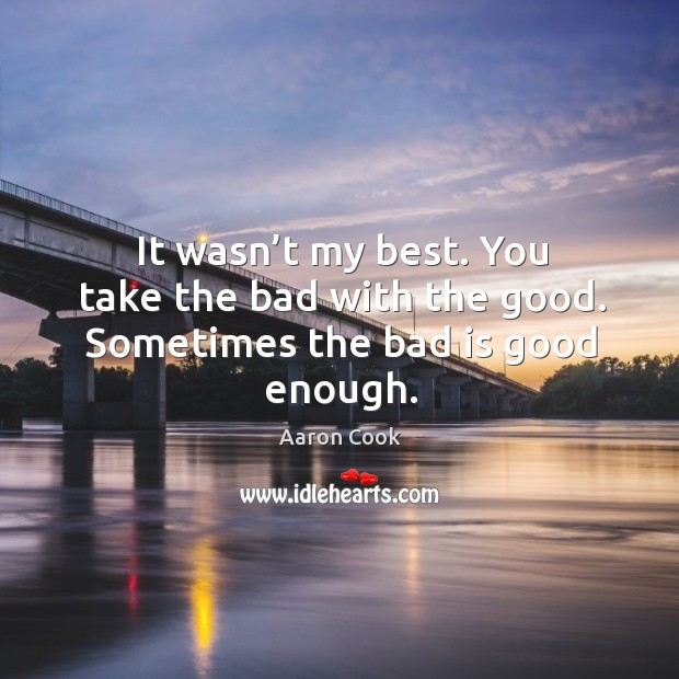 It wasn't my best. You take the bad with the good. Sometimes the bad is good enough. Image