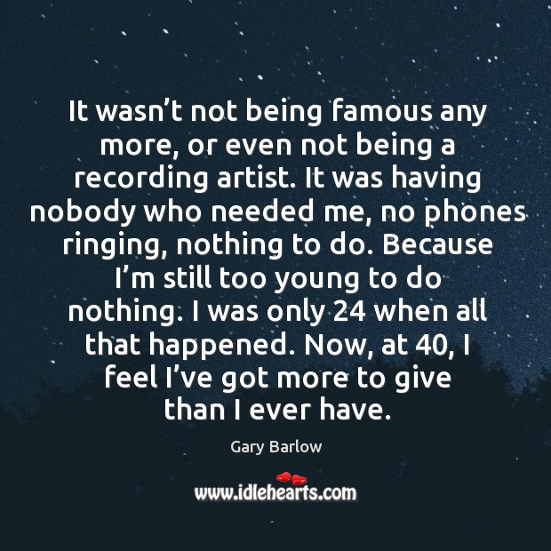 It wasn't not being famous any more, or even not being a recording artist. Image