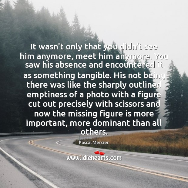Image, It wasn't only that you didn't see him anymore, meet him anymore.