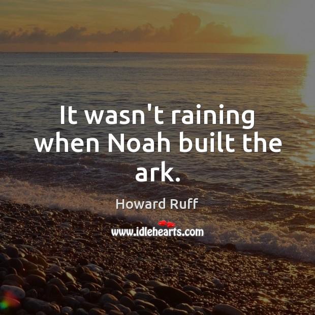 It wasn't raining when Noah built the ark. Image