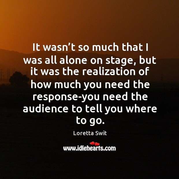 It wasn't so much that I was all alone on stage, but it was the realization of how much you need Image