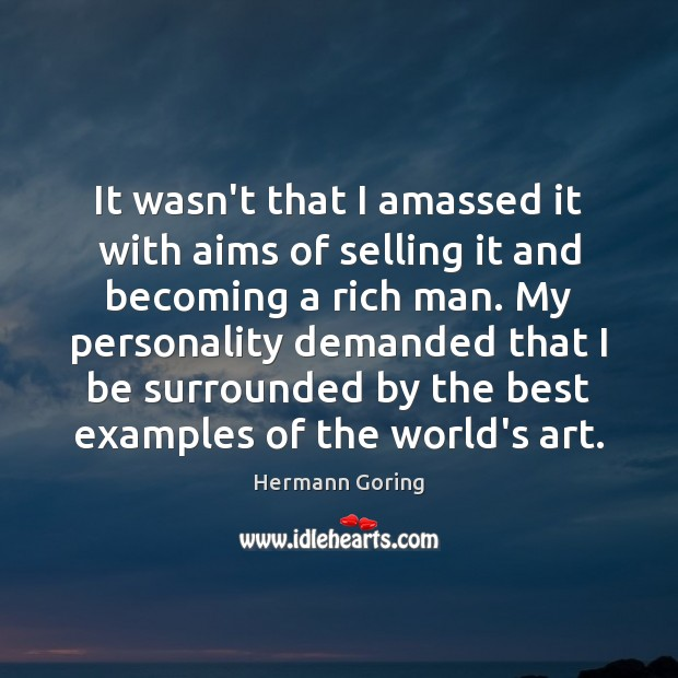 It wasn't that I amassed it with aims of selling it and Hermann Goring Picture Quote