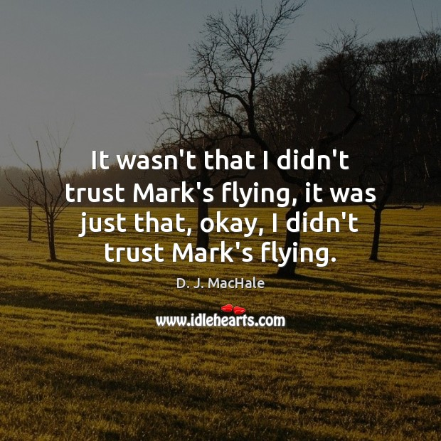 It wasn't that I didn't trust Mark's flying, it was just that, Image
