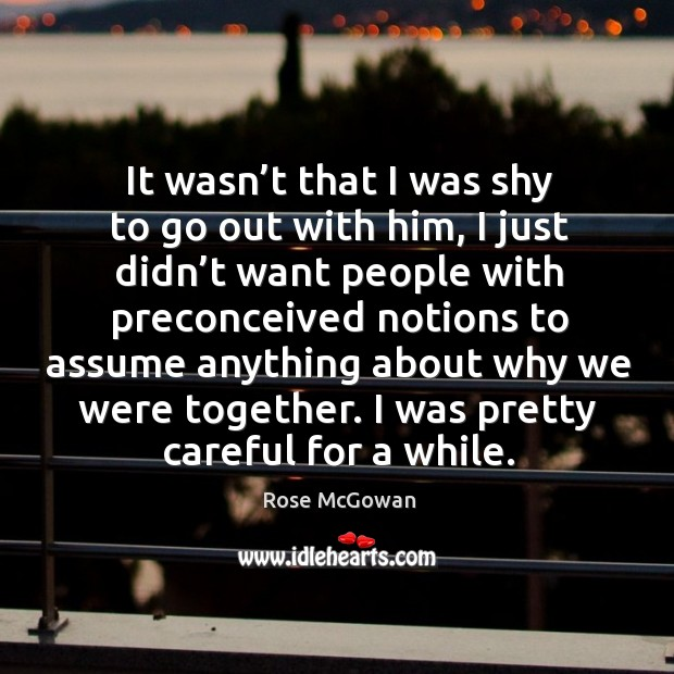 It wasn't that I was shy to go out with him, I just didn't want people with preconceived notions Image