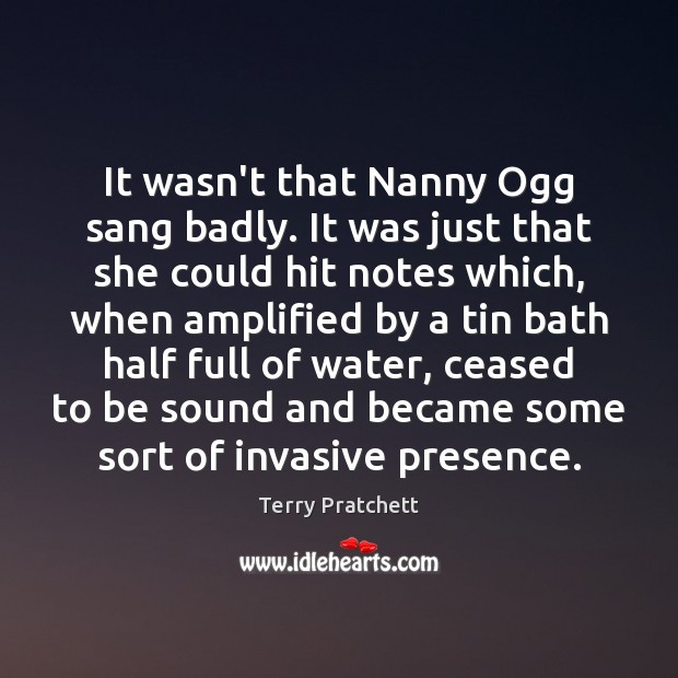 It wasn't that Nanny Ogg sang badly. It was just that she Image