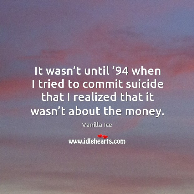 Image, It wasn't until '94 when I tried to commit suicide that I realized that it wasn't about the money.