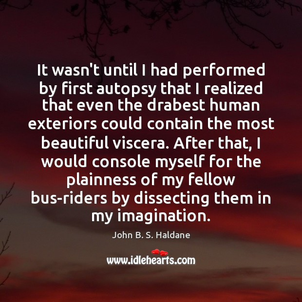 It wasn't until I had performed by first autopsy that I realized John B. S. Haldane Picture Quote