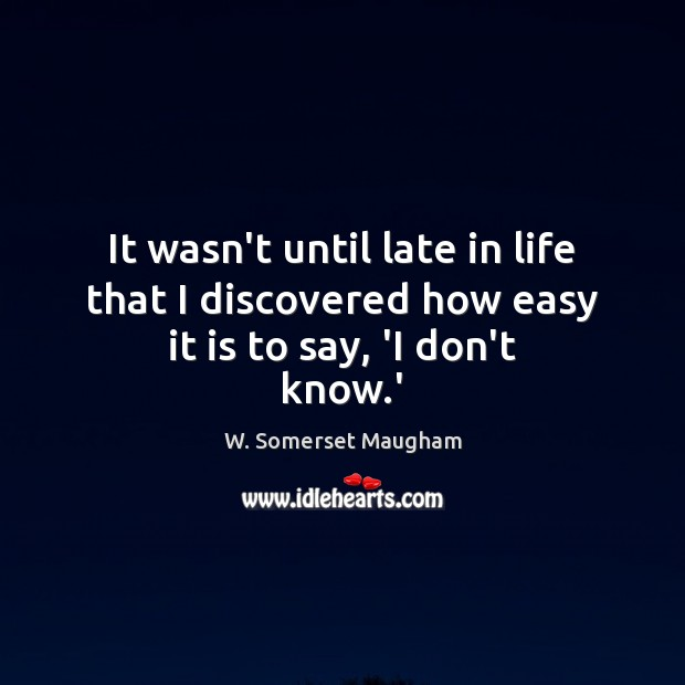 Image, It wasn't until late in life that I discovered how easy it is to say, 'I don't know.'